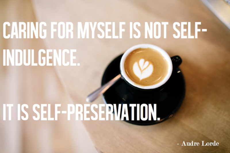 """Caring for myself is not self-indulgence. It is self-preservation."" - Audre Lorde"